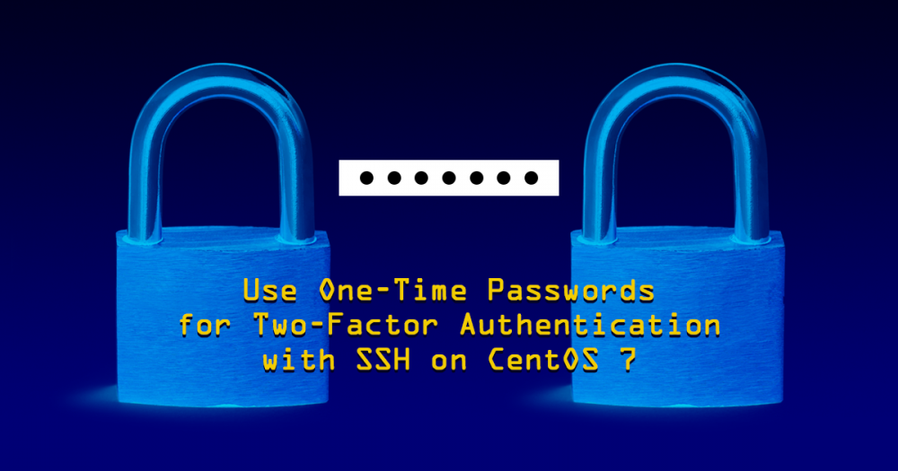 Use One-Time Passwords for Two-Factor Authentication with SSH on CentOS 7